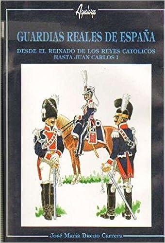 GUARDIAS REALES DE ESPAÑA DESDE REYES CATOLICOS A JUAN CARLOS I ...