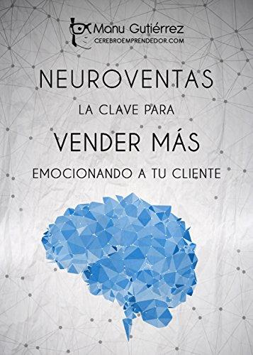 NEUROVENTAS: LA CLAVE PARA VENDER MÁS EMOCIONANDO A TU CLIENTE: Cómo vender más empleando estrategias de Neuroventas (Mini Guías CerebroEmprendedor) (Spanish Edition)