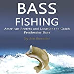 Bass Fishing: American Secrets and Locations to Catch Freshwater Bass | Joe Steender