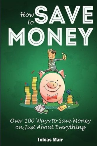 How to Save Money: Over 100 Ways to Save Money on Just About Everything