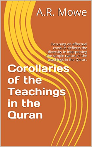 Corollaries of the Teachings in the Quran: Focusing on effectual conduct deflects the diversity in interpreting the simple nature of the teachings in the Quran.
