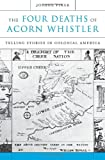 The Four Deaths of Acorn Whistler: Telling Stories in Colonial America, Joshua Piker, 0674046862