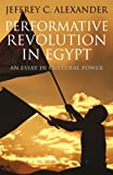 Performative Revolution in Egypt, Jeffrey C. Alexander, 1780930453