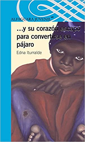 Y su corazón escapó oara convertirse en pájaro / ...And His Heart Escaped to Become a Bird (Spanish Edition) (Serie Azul): Edna Iturralde, ...