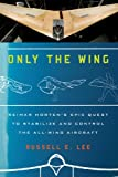 img - for Only the Wing: Reimar Horten's Epic Quest to Stabilize and Control the All-Wing Aircraft book / textbook / text book