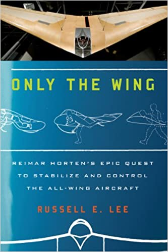 Only the Wing Reimar Hortens Epic Quest to Stabilize and Control the All-Wing Aircraft