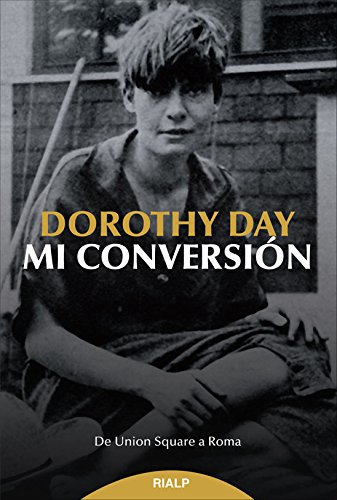 Mi Conversión. De Union Square A Roma (Biografías y Testimonios) por Dorothy Day,Esteban Villar, Gloria