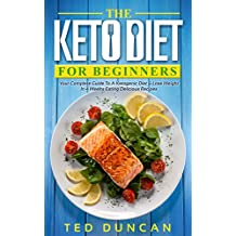 The Keto Diet For Beginners: Your Complete Guide To A Ketogenic Diet & Lose Weight In 4 Weeks Eating Delicious Recipes