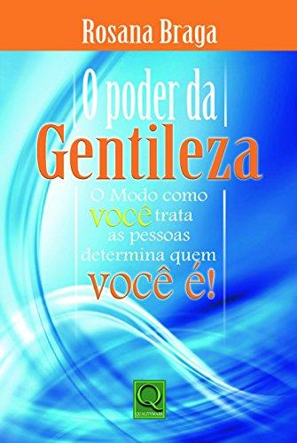 Poder da Gentileza, O: O Modo em Que Voce Trata as Pessoas Determina quem Voce e ! - Rosana Braga