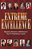 img - for Extreme Excellence (Dynamic Interviews with America's Top 10 Performace Experts) book / textbook / text book