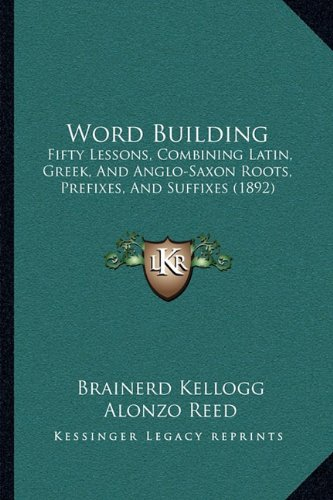 Download Word Building: Fifty Lessons, Combining Latin, Greek, And Anglo-Saxon Roots, Prefixes, And Suffixes (1892) pdf epub
