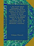 I. The Greek School Philosophy, With Reference To Physical Science. Ii. The Physical Sciences In Ancient Greece. Iii. Greek Astronomy. Iv. Physical ... Period. Vi. Mechanics, Including...