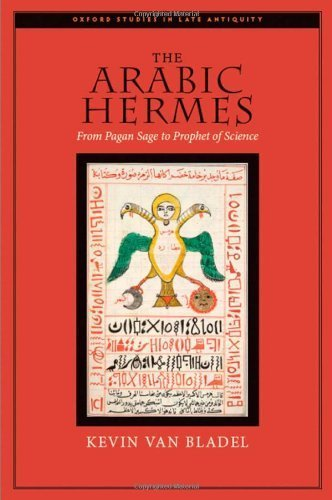 The Arabic Hermes: From Pagan Sage to Prophet of Science (Oxford Studies in Late Antiquity) by Kevin van Bladel (2009-08-26)