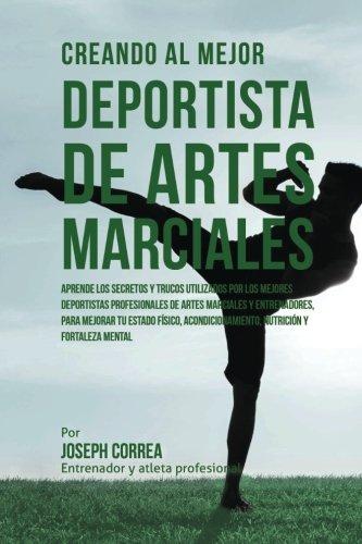 Creando al Mejor Deportista de Artes Marciales: Aprende los secretos y trucos utilizados por los mejores deportistas profesionales de artes marciales y fortaleza Mental (Spanish Edition)