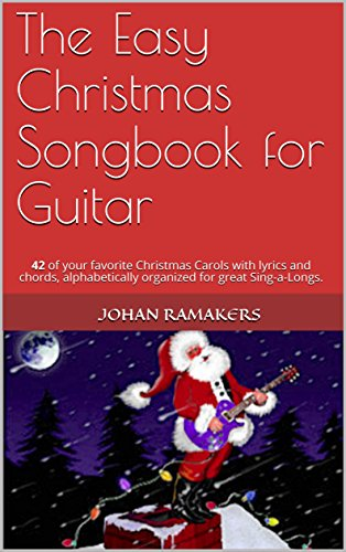The Easy Christmas Songbook for Guitar: 42 of your favorite Christmas Carols with lyrics and chords, alphabetically organized for great Sing-a-Longs.