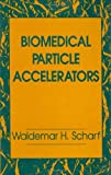 Biomedical Particle Accelerators, Scharf, Waldemar H., 1563960893