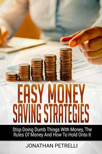 EASY MONEY SAVING STRATEGIES: Stop Doing Dumb Things With Money, The Rules Of Money And How To Hold Onto It by [Petrelli, Jonathan]