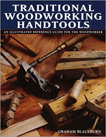 Traditional Woodworking Handtools, An Illustrated Reference Guide for the Woodworker by Graham Blackburn (2000-09-05)