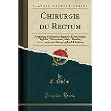 Chirurgie Du Rectum: Anatomie; Exploration; Rectites; Blennorragie; Syphilis; Tuberculose; Abces; Fistules; Retrecissements; Hemorroides; Ulcerations (Classic Reprint)