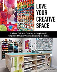 Love Your Creative Space: A Visual Guide to Creating an Inspiring & Organized Studio Without Breaking the