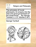 The Principles of Moral Philosophy an Enquiry into the Wise and Good Government of the Moral World by George Turnbull, L L D, George Turnbull, 1170020305