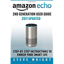 Amazon Echo: Amazon Echo 2nd Generation User Guide 2017 Updated: Step-By-Step Instructions To Enrich Your Smart Life (alexa, dot, echo amazon, echo user guide, amazon dot, echo dot user manual, echo)