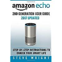 Amazon Echo: Amazon Echo 2nd Generation User Guide 2017 Updated: Step-By-Step Instructions To Enrich Your Smart Life (alexa, dot, echo amazon, echo dot, echo dot user manual, echo): Volume 3