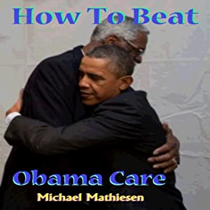 How to Beat Obamacare: Affordable Health Care not so Affordable Audiobook