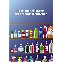 Fabriquer soi-même ses produits d'entretien: Conseils et astuces (French Edition)