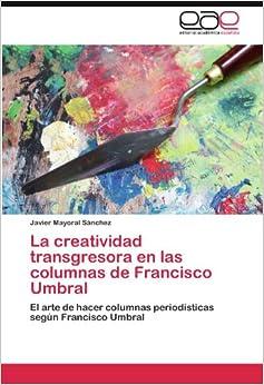 Book La creatividad transgresora en las columnas de Francisco Umbral: El arte de hacer columnas periodísticas según Francisco Umbral (Spanish Edition)