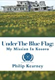 Under The Blue Flag: My Mission In Kosovo by Philip Kearney front cover