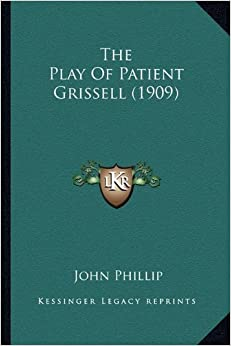 The Play of Patient Grissell (1909) the Play of Patient Grissell (1909)