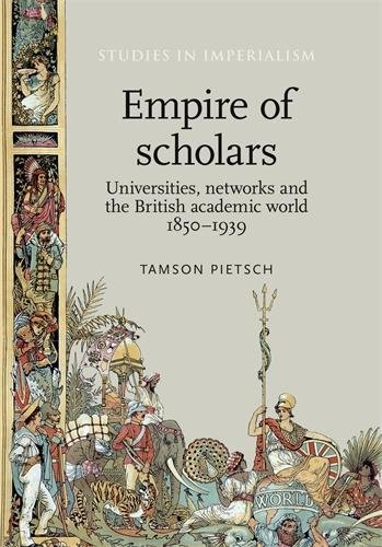 Empire of Scholars: Universities, Networks and the British Academic World, 18501939 (Studies in Imperialism MUP)