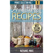 Aromatherapy: 30 Aromatherapy Recipes From My Aromatherapy Private Collection ::: Proven Aromatherapy Recipes That Work!
