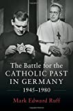 "Mark Edward Ruff, ""The Battle for the Catholic Past in Germany, 1945-1980"" (Cambridge UP, 2017)"