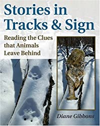 Stories in Tracks & Sign: Reading the Clues that Animals Leave Behind