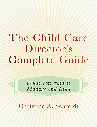 The Child Care Director's Complete Guide: What You Need to Manage and Lead
