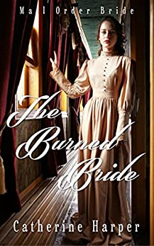 Mail Order Bride - The Burned Bride: A Sweet And Clean Love Story by [Harper, Catherine]
