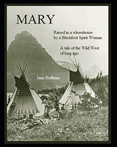 MARY--raised in a whorehouse by a Blackfoot Spirit Woman: A tale of the wild west of long ago by Independently published