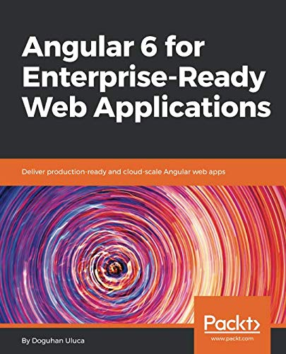 Angular 6 for Enterprise-Ready Web Applications: Deliver production-ready and cloud-scale Angular web apps
