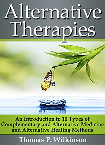 Alternative Therapies: An Introduction to 10 Types of Complementary and Alternative Medicine and Alternative Healing Methods