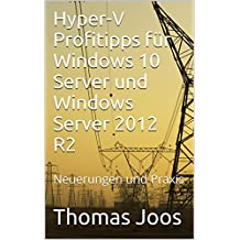 Hyper-V Profitipps für Windows Server 2016 und Windows Server 2012 R2: Neuerungen und Praxis (German Edition)