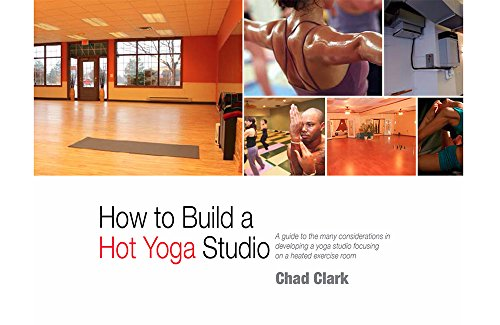 """How to Build a """"Chad Clark"""" Hot Yoga Studio: A guide to the many considerations in developing a yoga studio focusing on a heated exercise room."""