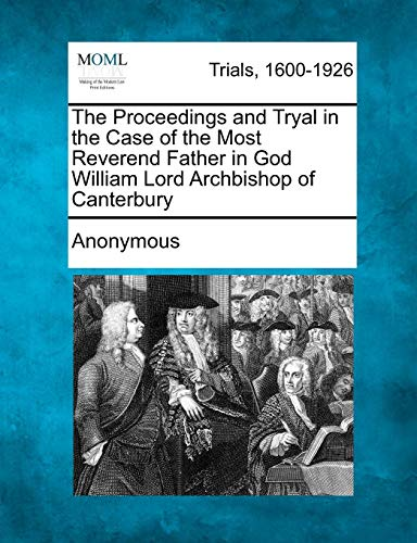 The Proceedings and Tryal in the Case of the Most Reverend Father in God William Lord Archbishop of Canterbury