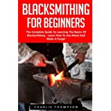 Blacksmithing For Beginners: The Complete Guide To Learning The Basics Of Blacksmithing - Learn How To Use Metal And Make A Forge!