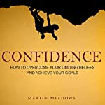 Confidence: How to Overcome Your Limiting Beliefs and Achieve Your Goals | Martin Meadows