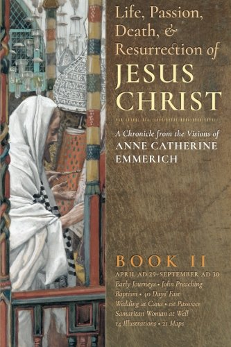 The Life, Passion, Death and Resurrection of Jesus Christ Book II: A Chronicle from the Visions of Anne Catherine Emmerich (Volume 2) (Life Death And Resurrection Of Jesus Christ)