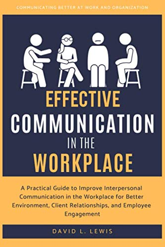 Effective Communication in the Workplace: A Practical Guide to Improve Interpersonal Communication in the Workplace for Better Environment, Client Relationships, and Employee Engagement (Effective Interpersonal Communication Skills In The Workplace)