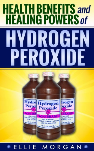 Hydrogen Peroxide: Health Benefits and Healing Powers of Hydrogen Peroxide (Natures Natural Miracle Healers Book 7)