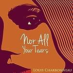 Nor All Your Tears | Louis Charbonneau